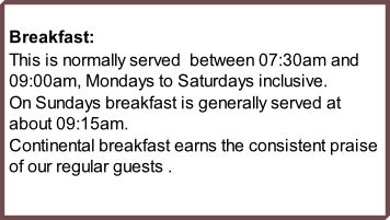 Breakfast: This is normally served  between 07:30am and 09:00am, Mondays to Saturdays inclusive.  On Sundays breakfast is generally served at about 09:15am. Continental breakfast earns the consistent praise of our regular guests .